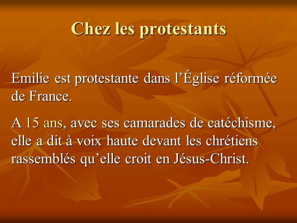 Chez les protestants Emilie est protestante dans lÉglise réformée de France. A 15 ans, avec ses camarades de catéchisme, elle a dit à voix haute devan