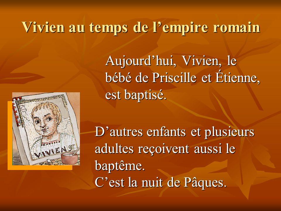 Vivien au temps de lempire romain Aujourdhui, Vivien, le bébé de Priscille et Étienne, est baptisé. Dautres enfants et plusieurs adultes reçoivent aus
