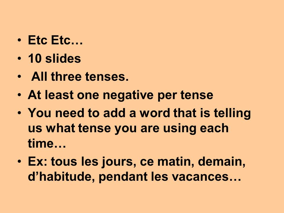 Etc Etc… 10 slides All three tenses. At least one negative per tense You need to add a word that is telling us what tense you are using each time… Ex: