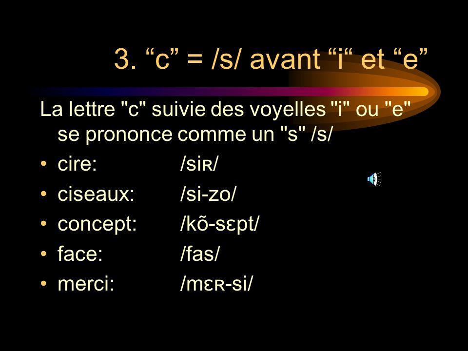 2. Exception à la règle précédente garçon: ça: français: façon: reçoit: déçu: / gaʀ-sõ/ /sa/ /fʀã-sɛ/ /fa-sõ/ /ʀə-swa/ /de-sy/ La lettre