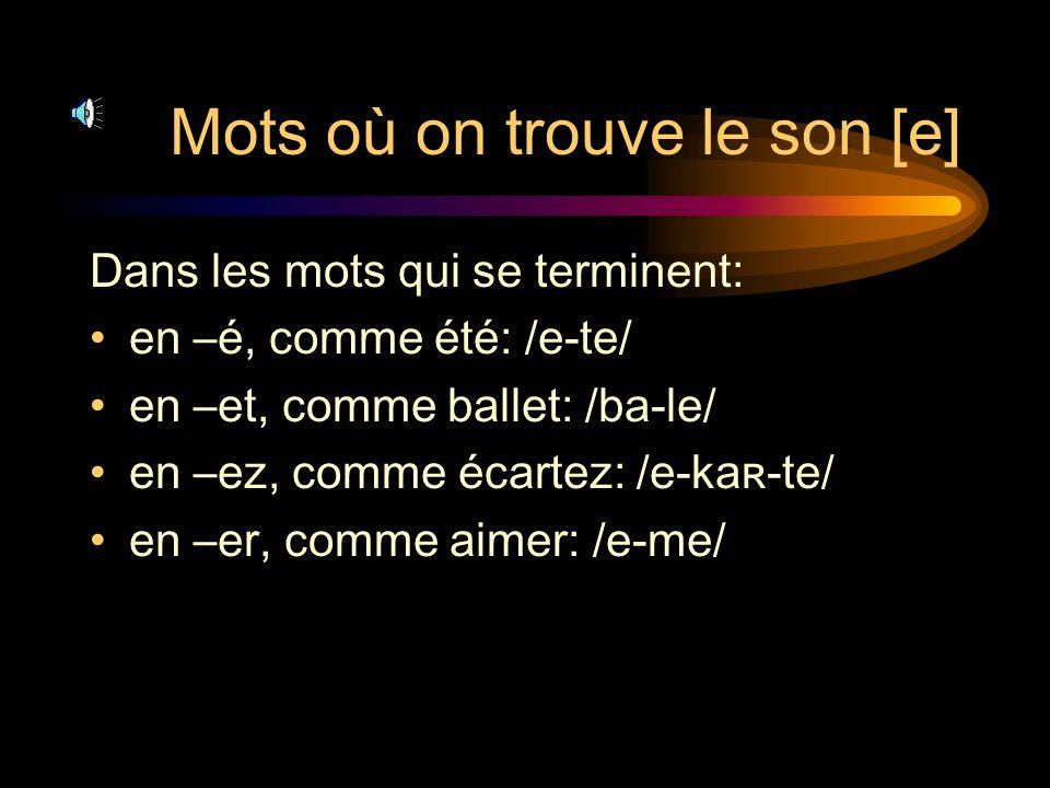 Mots où on trouve le son [e] Dans les mots qui se terminent: en –é, comme été: /e-te/ en –et, comme ballet: /ba-le/ en –ez, comme écartez: /e-kaʀ-te/ en –er, comme aimer: /e-me/