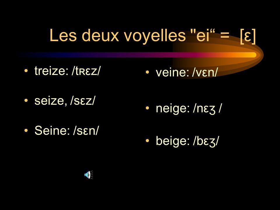 Les deux voyelles ei = [ε] treize: /tʀεz/ seize, /sεz/ Seine: /sεn/ veine: /vεn/ neige: /nεʒ / beige: /bεʒ/