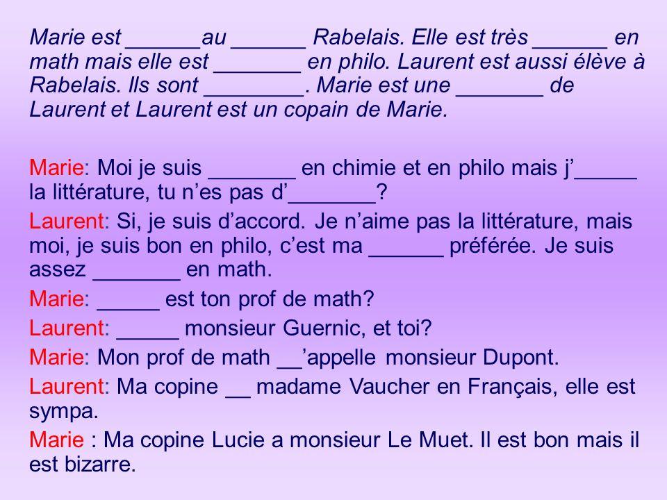 Marie est ______au ______ Rabelais. Elle est très ______ en math mais elle est _______ en philo. Laurent est aussi élève à Rabelais. Ils sont ________