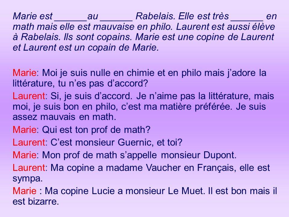 Marie est ______au ______ Rabelais. Elle est très ______ en math mais elle est mauvaise en philo. Laurent est aussi élève à Rabelais. Ils sont copains