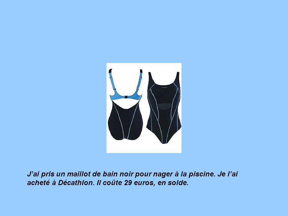 Jai pris un maillot de bain noir pour nager à la piscine. Je lai acheté à Décathlon. Il coûte 29 euros, en solde.