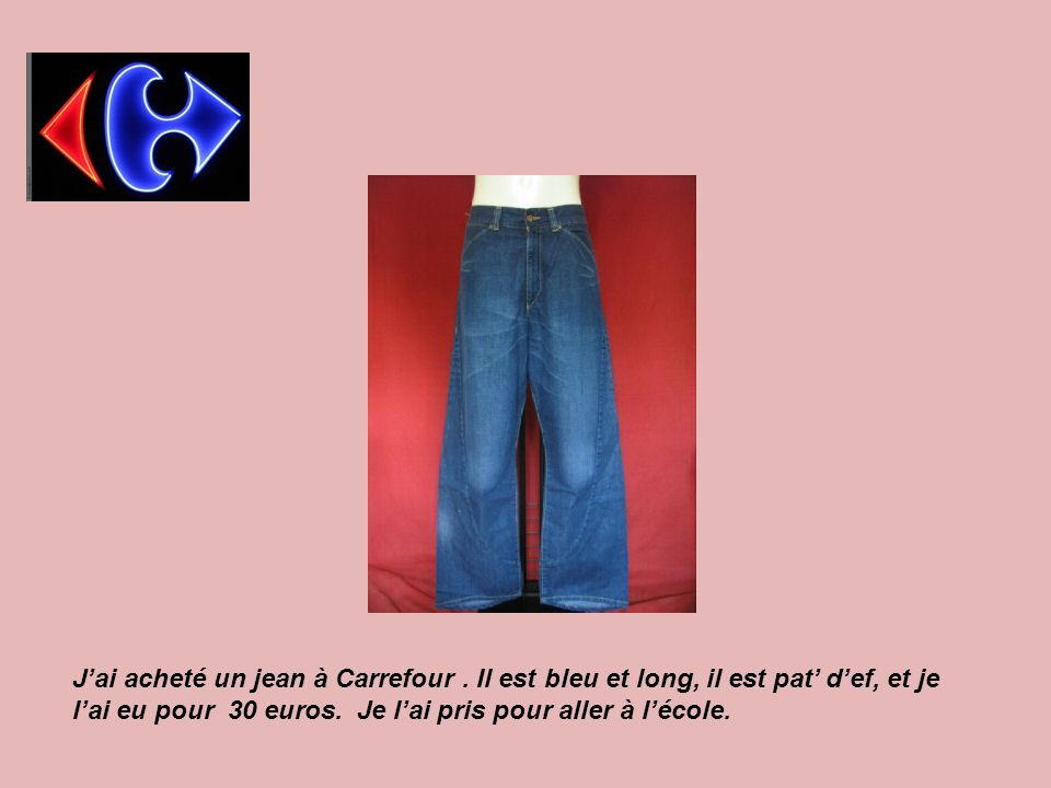 Jai acheté un jean à Carrefour. Il est bleu et long, il est pat def, et je lai eu pour 30 euros. Je lai pris pour aller à lécole.