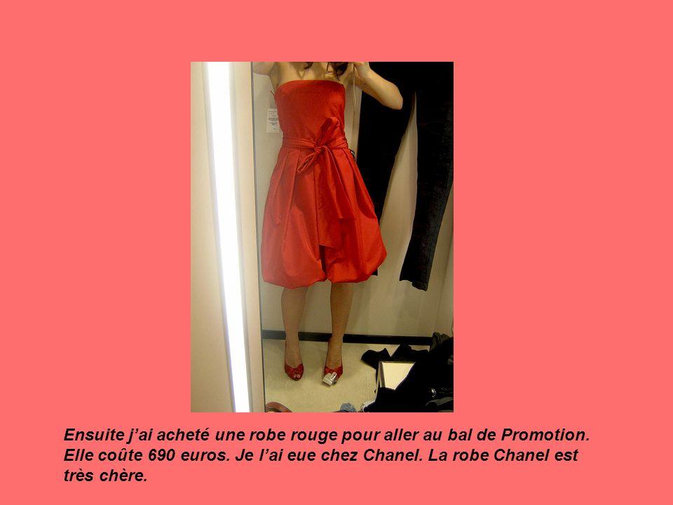 Ensuite jai acheté une robe rouge pour aller au bal de Promotion. Elle coûte 690 euros. Je lai eue chez Chanel. La robe Chanel est très chère.