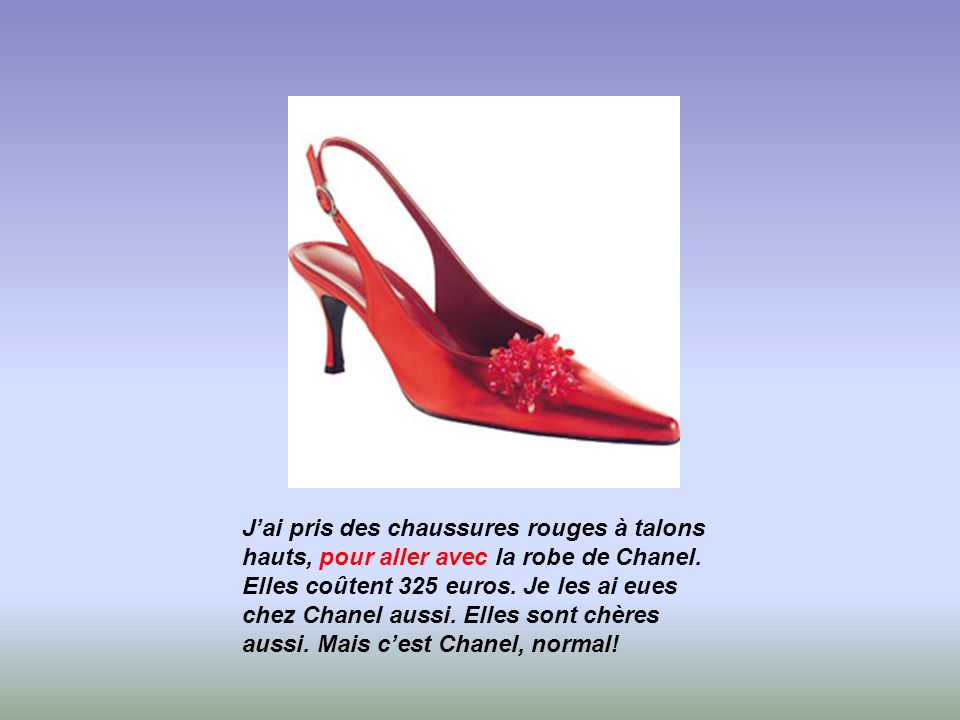 Jai pris des chaussures rouges à talons hauts, pour aller avec la robe de Chanel. Elles coûtent 325 euros. Je les ai eues chez Chanel aussi. Elles son