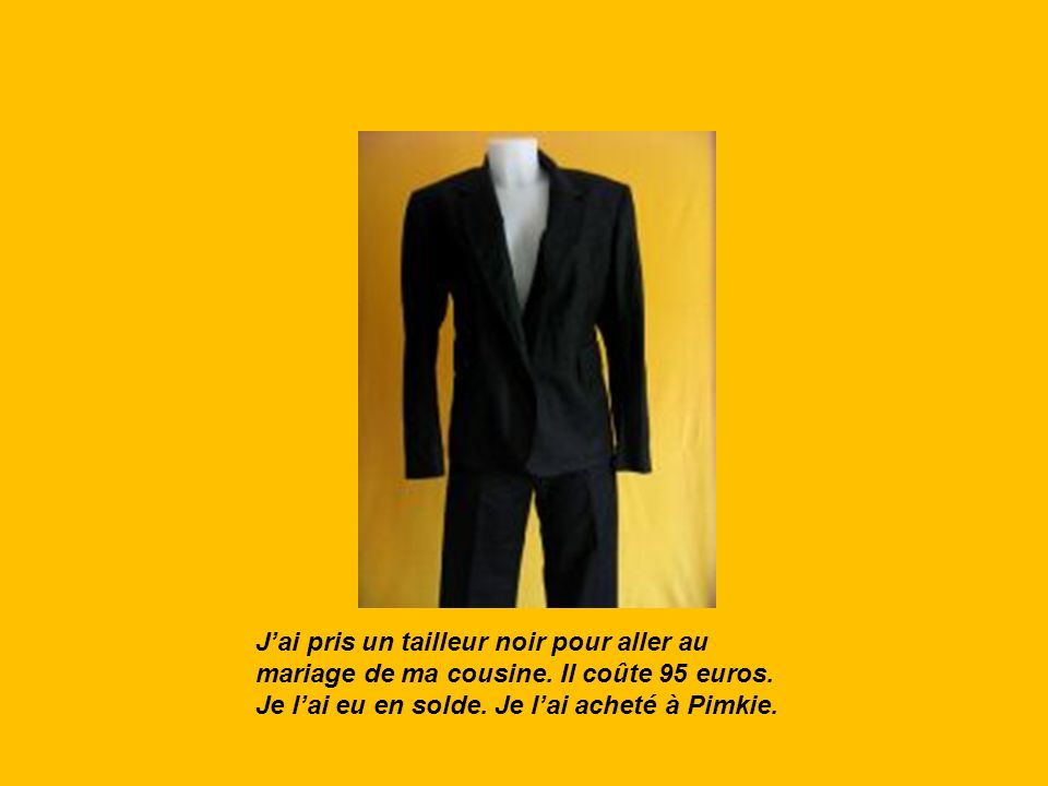 Jai pris un tailleur noir pour aller au mariage de ma cousine. Il coûte 95 euros. Je lai eu en solde. Je lai acheté à Pimkie.