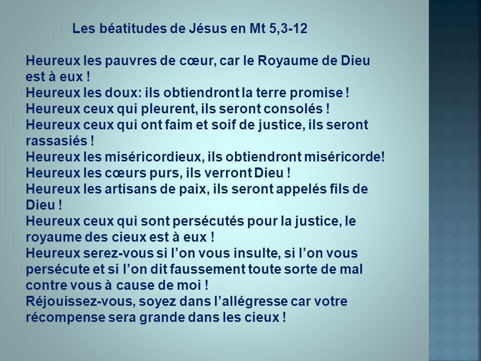 Les béatitudes de Jésus en Mt 5,3-12 Heureux les pauvres de cœur, car le Royaume de Dieu est à eux ! Heureux les doux: ils obtiendront la terre promis