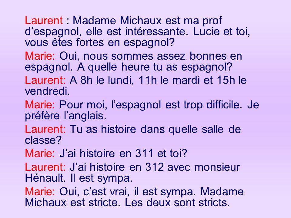 Laurent : Madame Michaux est ma prof despagnol, elle est intéressante. Lucie et toi, vous êtes fortes en espagnol? Marie: Oui, nous sommes assez bonne
