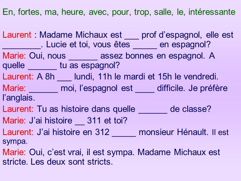 En, fortes, ma, heure, avec, pour, trop, salle, le, intéressante Laurent : Madame Michaux est ___ prof despagnol, elle est ________. Lucie et toi, vou