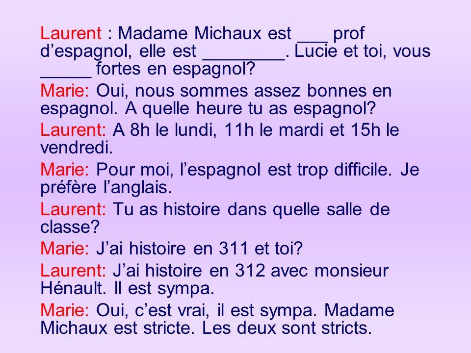 Laurent : Madame Michaux est ___ prof despagnol, elle est ________. Lucie et toi, vous _____ fortes en espagnol? Marie: Oui, nous sommes assez bonnes