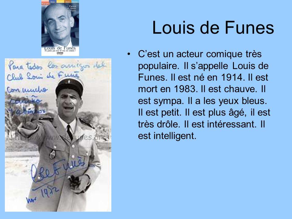 Louis de Funes Cest un acteur comique très populaire. Il sappelle Louis de Funes. Il est né en 1914. Il est mort en 1983. Il est chauve. Il est sympa.