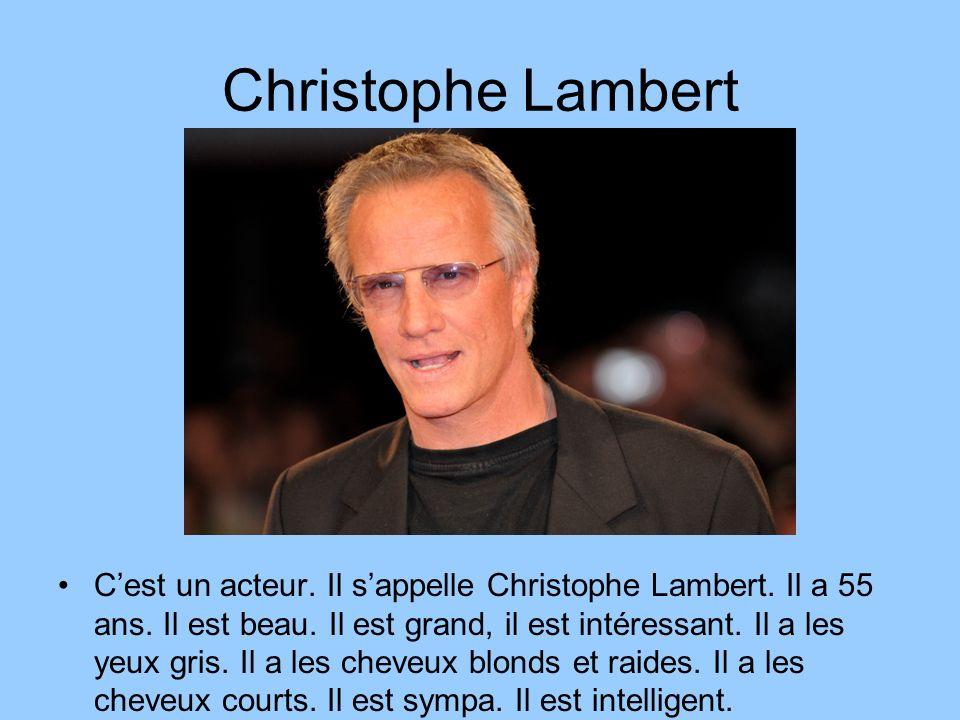 Christophe Lambert Cest un acteur. Il sappelle Christophe Lambert. Il a 55 ans. Il est beau. Il est grand, il est intéressant. Il a les yeux gris. Il