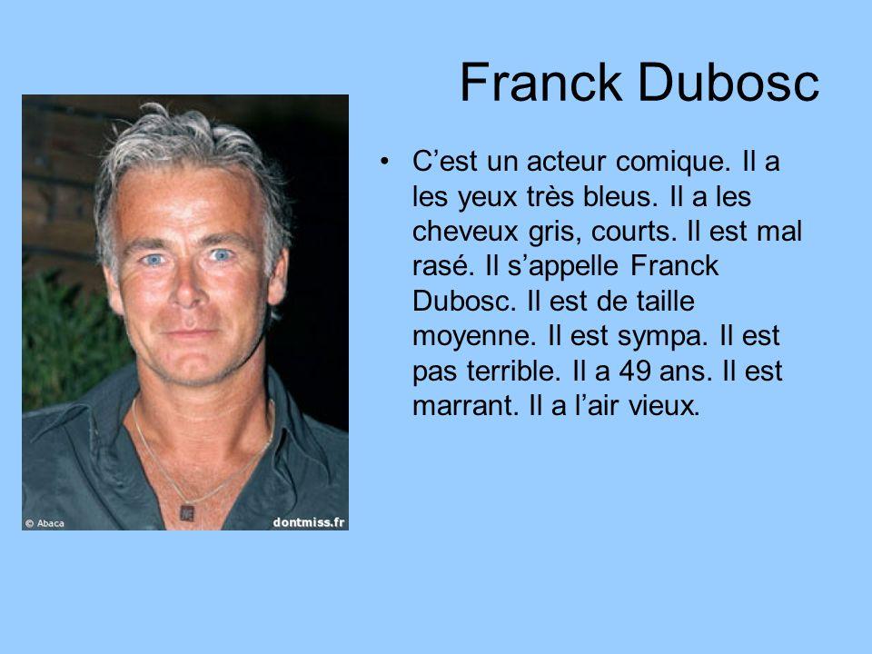 Franck Dubosc Cest un acteur comique. Il a les yeux très bleus. Il a les cheveux gris, courts. Il est mal rasé. Il sappelle Franck Dubosc. Il est de t