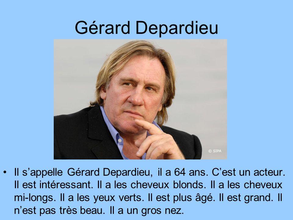 Gérard Depardieu Il sappelle Gérard Depardieu, il a 64 ans. Cest un acteur. Il est intéressant. Il a les cheveux blonds. Il a les cheveux mi-longs. Il