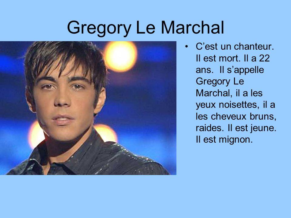Gregory Le Marchal Cest un chanteur. Il est mort. Il a 22 ans. Il sappelle Gregory Le Marchal, il a les yeux noisettes, il a les cheveux bruns, raides