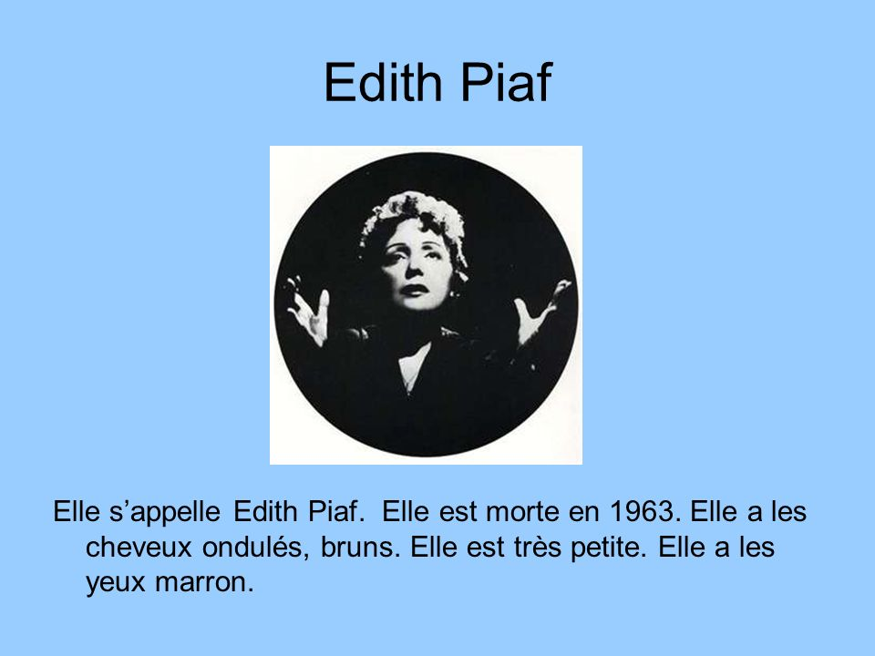 Edith Piaf Elle sappelle Edith Piaf. Elle est morte en 1963. Elle a les cheveux ondulés, bruns. Elle est très petite. Elle a les yeux marron.