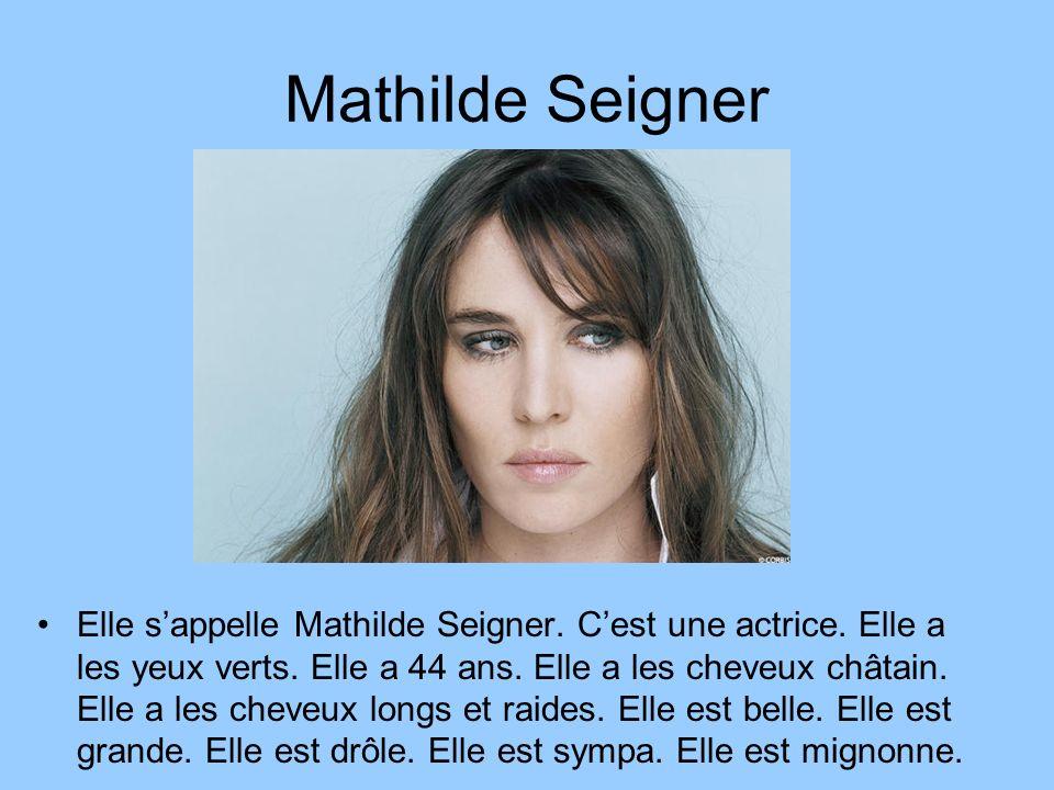 Mathilde Seigner Elle sappelle Mathilde Seigner. Cest une actrice. Elle a les yeux verts. Elle a 44 ans. Elle a les cheveux châtain. Elle a les cheveu