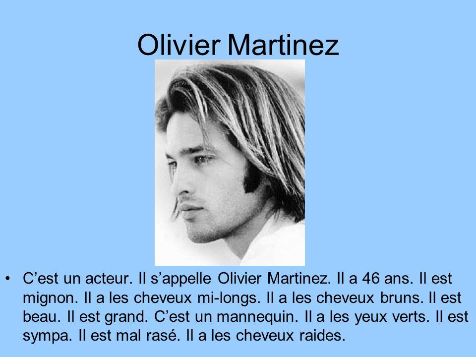 Olivier Martinez Cest un acteur. Il sappelle Olivier Martinez. Il a 46 ans. Il est mignon. Il a les cheveux mi-longs. Il a les cheveux bruns. Il est b
