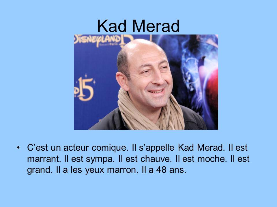 Kad Merad Cest un acteur comique. Il sappelle Kad Merad. Il est marrant. Il est sympa. Il est chauve. Il est moche. Il est grand. Il a les yeux marron