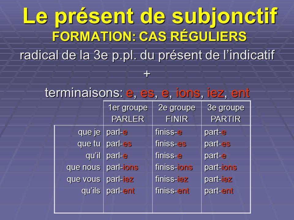 Le présent de subjonctif FORMATION: CAS RÉGULIERS radical de la 3e p.pl. du présent de lindicatif + terminaisons: e, es, e, ions, iez, ent 1er groupe