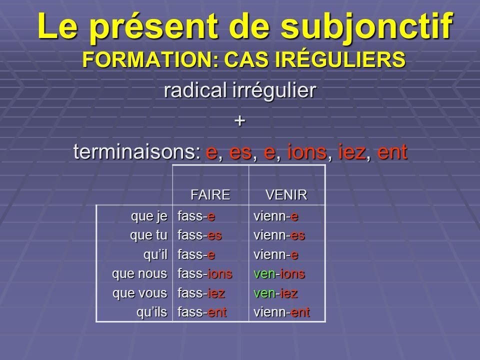 Le présent de subjonctif FORMATION: CAS IRÉGULIERS radical irrégulier + terminaisons: e, es, e, ions, iez, ent FAIREVENIR que je que tu quil que nous