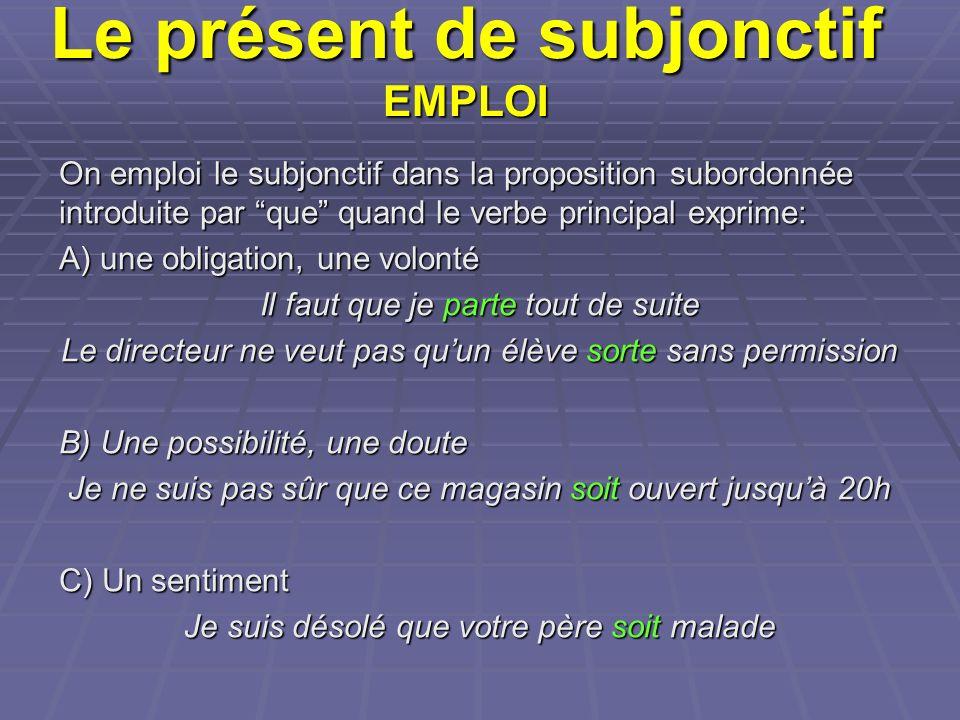 Le présent de subjonctif EMPLOI On emploi le subjonctif dans la proposition subordonnée introduite par que quand le verbe principal exprime: A) une ob