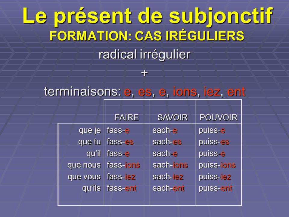 Le présent de subjonctif FORMATION: CAS IRÉGULIERS radical irrégulier + terminaisons: e, es, e, ions, iez, ent FAIRESAVOIRPOUVOIR que je que tu quil que nous que vous quils fass-e fass-es fass-e fass-ions fass-iez fass-ent sach-e sach-es sach-e sach-ions sach-iez sach-ent puiss-e puiss-es puiss-e puiss-ions puiss-iez puiss-ent