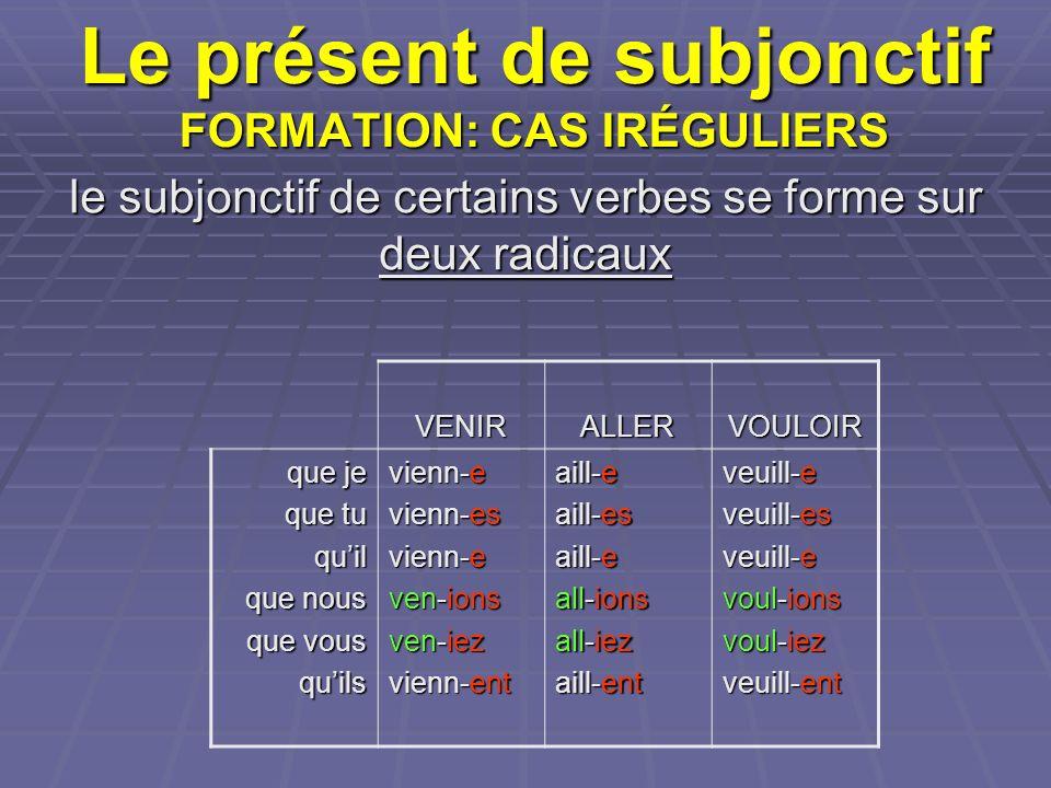 Le présent de subjonctif FORMATION: CAS IRÉGULIERS le subjonctif de certains verbes se forme sur deux radicaux VENIRALLERVOULOIR que je que tu quil qu