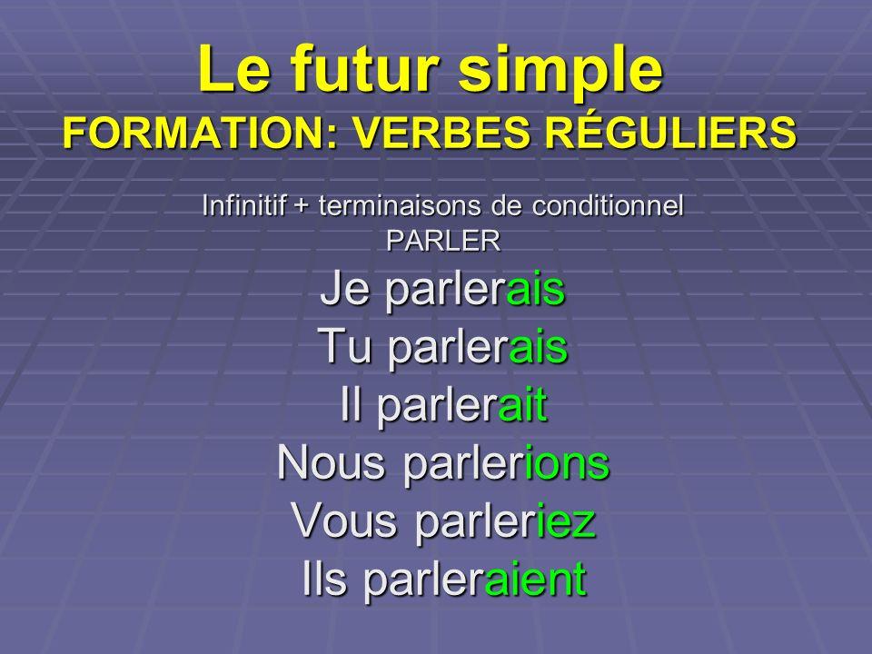 Le futur simple FORMATION: VERBES RÉGULIERS Infinitif + terminaisons de conditionnel PARLER Je parlerais Tu parlerais Il parlerait Nous parlerions Vou