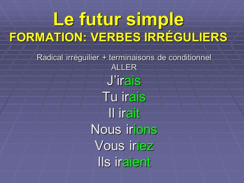 Le futur simple FORMATION: VERBES IRRÉGULIERS Radical irréguilier + terminaisons de conditionnel ALLER Jirais Tu irais Il irait Nous irions Vous iriez