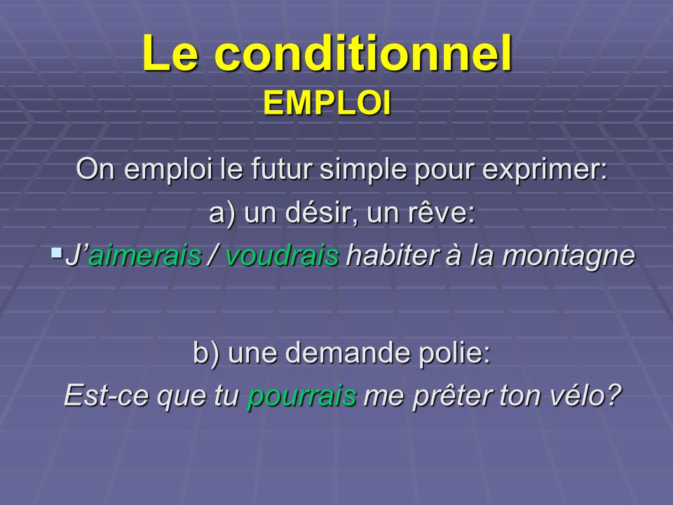 Le conditionnel EMPLOI On emploi le futur simple pour exprimer: a) un désir, un rêve: Jaimerais / voudrais habiter à la montagne Jaimerais / voudrais