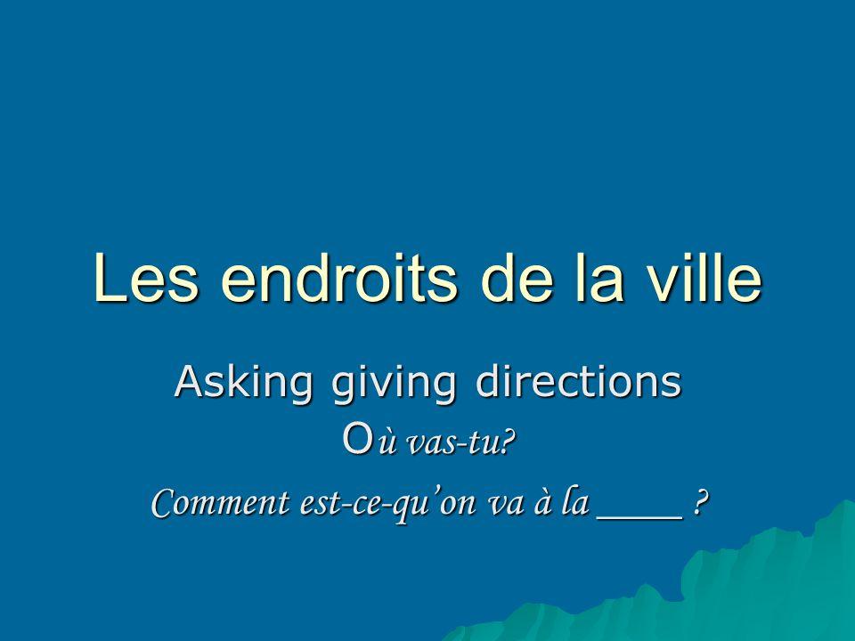 Les endroits de la ville Asking giving directions O ù vas-tu? Comment est-ce-quon va à la ____ ?