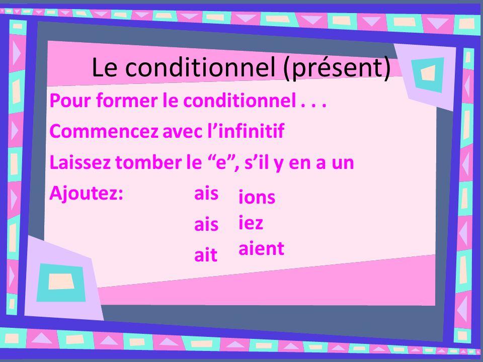 Le conditionnel (présent) Pour former le conditionnel... Commencez avec linfinitif Laissez tomber le e, sil y en a un Ajoutez: ais ais ait ions iez ai