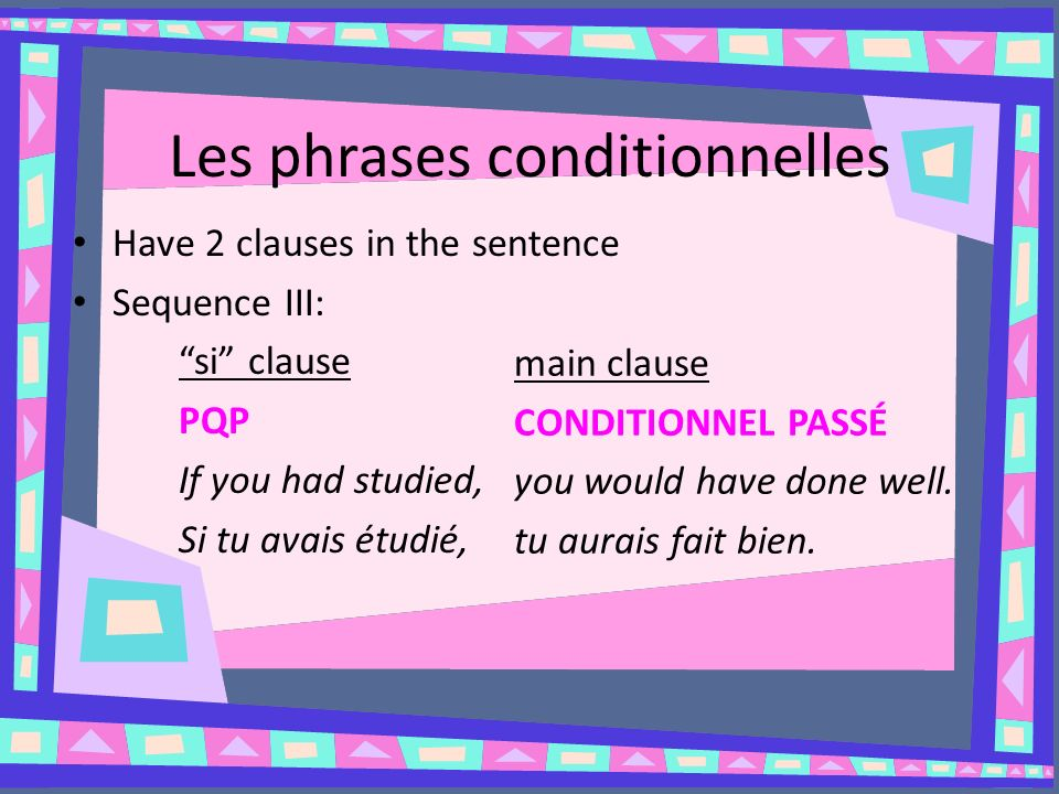 Les phrases conditionnelles Have 2 clauses in the sentence Sequence III: si clause PQP If you had studied, Si tu avais étudié, main clause CONDITIONNEL PASSÉ you would have done well.
