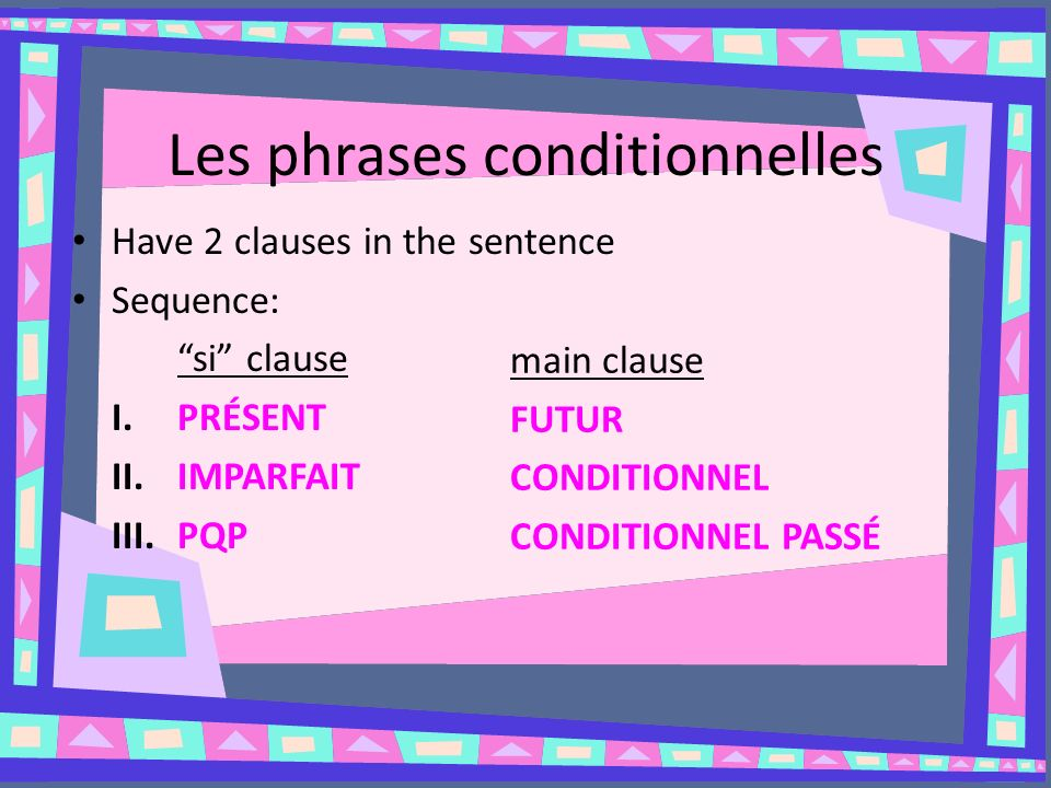 Les phrases conditionnelles Have 2 clauses in the sentence Sequence: si clause I.PRÉSENT II.IMPARFAIT III.PQP main clause FUTUR CONDITIONNEL CONDITION