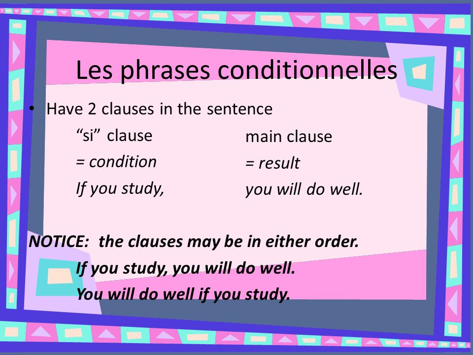 Les phrases conditionnelles Have 2 clauses in the sentence si clause = condition If you study, NOTICE: the clauses may be in either order.