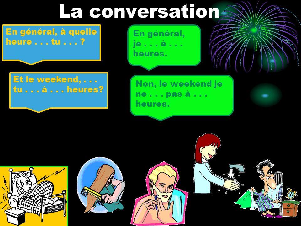 La conversation En général, à quelle heure... tu... ? En général, je... à... heures. Et le weekend,... tu... à... heures? Non, le weekend je ne... pas