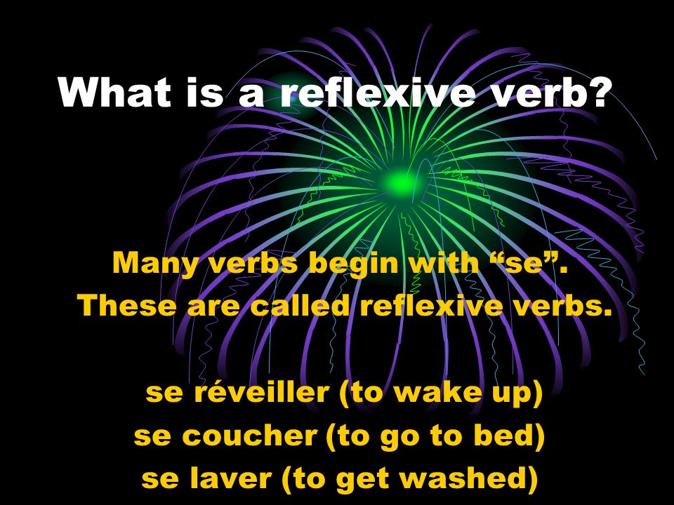 What is a reflexive verb? Many verbs begin with se. These are called reflexive verbs. se réveiller (to wake up) se coucher (to go to bed) se laver (to