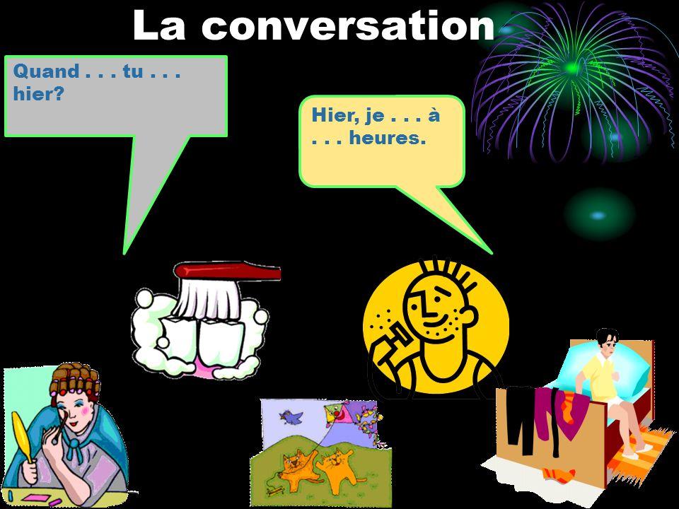 La conversation Quand... tu... hier? Hier, je... à... heures.