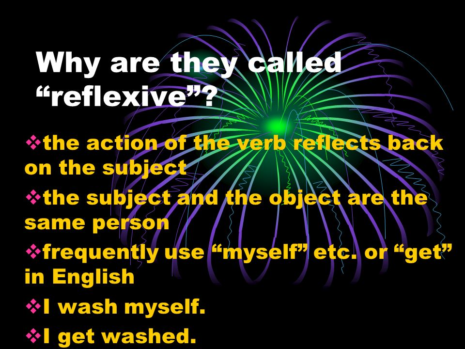 Why are they called reflexive? the action of the verb reflects back on the subject the subject and the object are the same person frequently use mysel