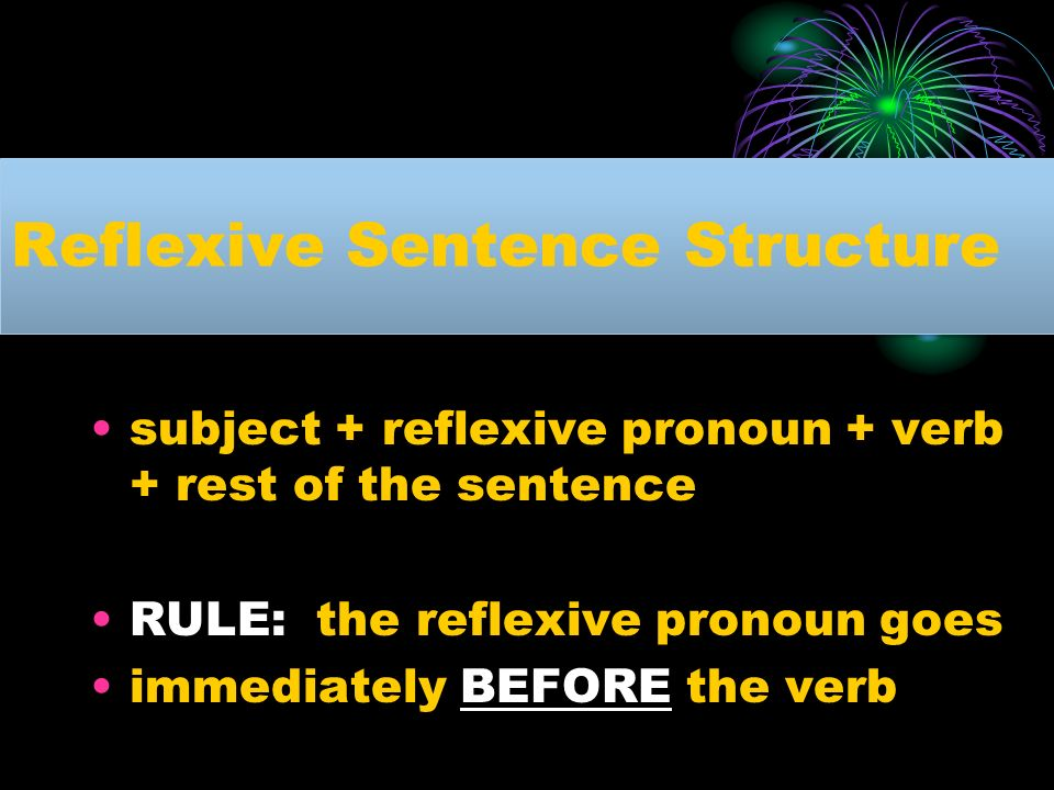 Reflexive Sentence Structure subject + reflexive pronoun + verb + rest of the sentence RULE: the reflexive pronoun goes immediately BEFORE the verb