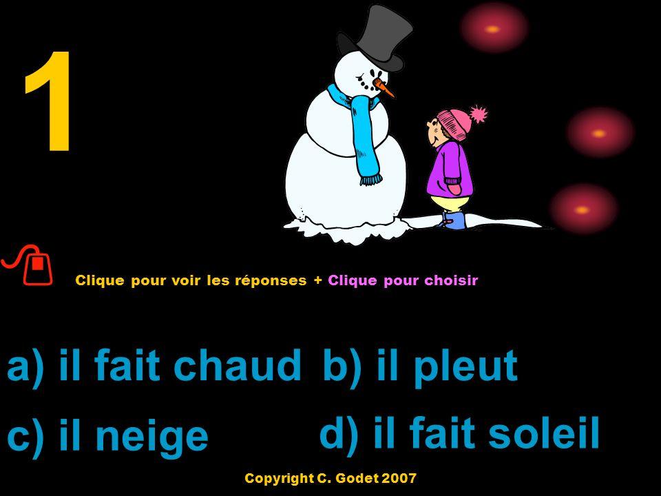 a) il fait chaudb) il pleut c) il neige d) il fait soleil 1 Clique pour voir les réponses + Clique pour choisir Copyright C.