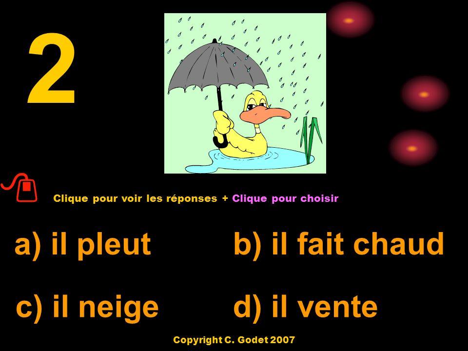 a) il fait chaudb) il pleut c) il neige d) il fait soleil 1 Clique pour voir les réponses + Clique pour choisir Copyright C. Godet 2007