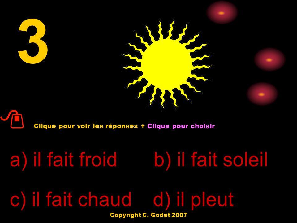 a) il fait froid d) il pleut c) il fait chaud b) il fait soleil 3 Clique pour voir les réponses + Clique pour choisir Copyright C.