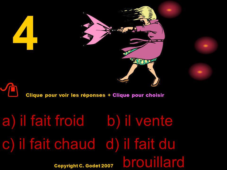 a) il fait froid d) il pleut c) il fait chaud b) il fait soleil 3 Clique pour voir les réponses + Clique pour choisir Copyright C. Godet 2007