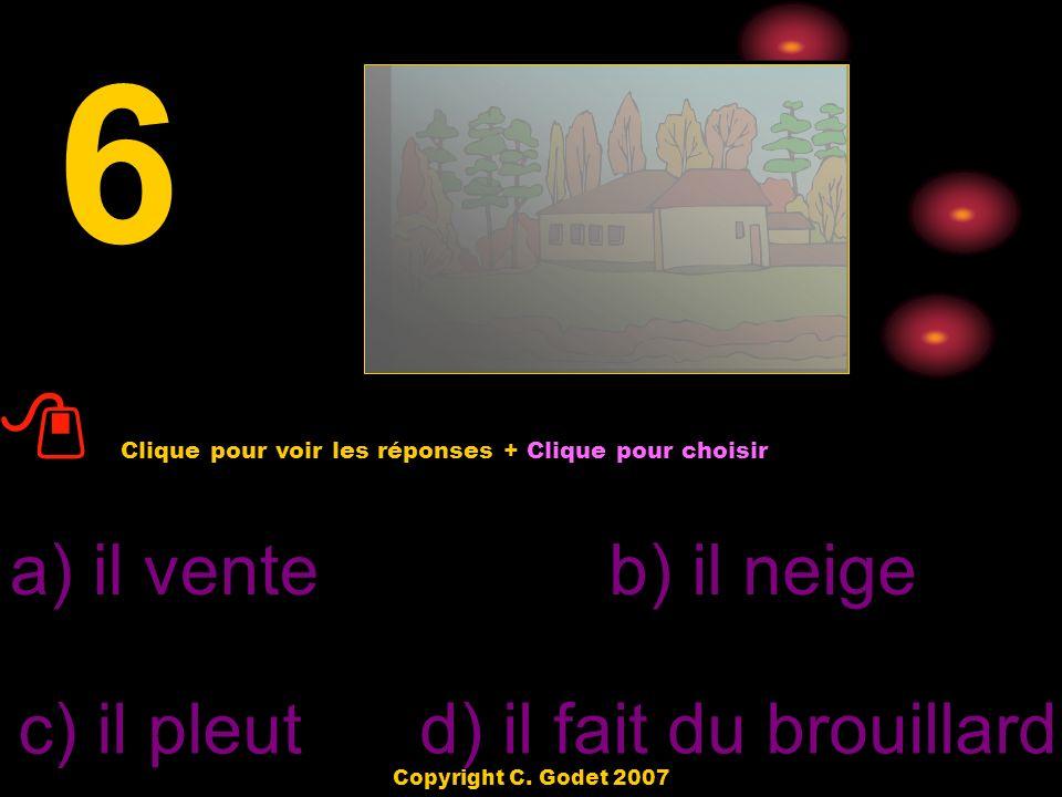 a) il fait froidb) il vente c) il fait chaud d) il fait du brouillard 4 Clique pour voir les réponses + Clique pour choisir Copyright C. Godet 2007