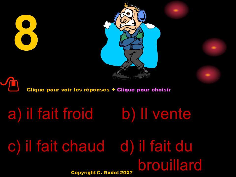 7 a) il pleut b) il fait beau c) il fait chaud d) il fait froid Clique pour voir les réponses + Clique pour choisir Copyright C. Godet 2007
